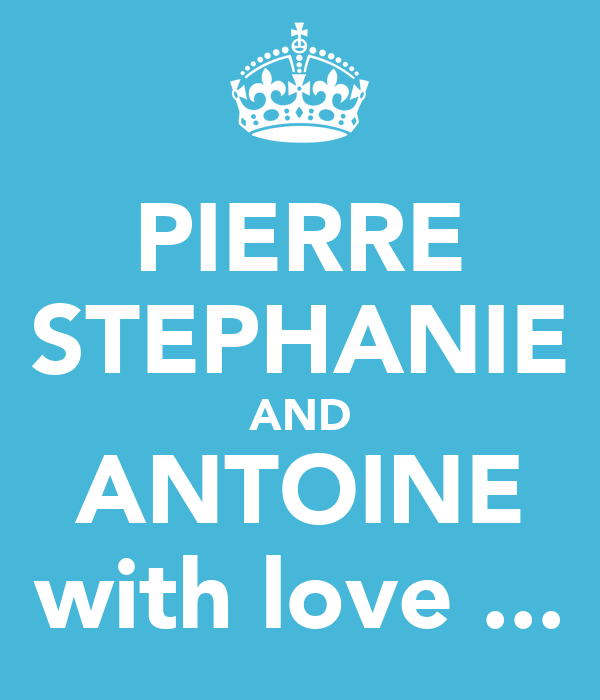 PIERRE STEPHANIE AND ANTOINE with love ...