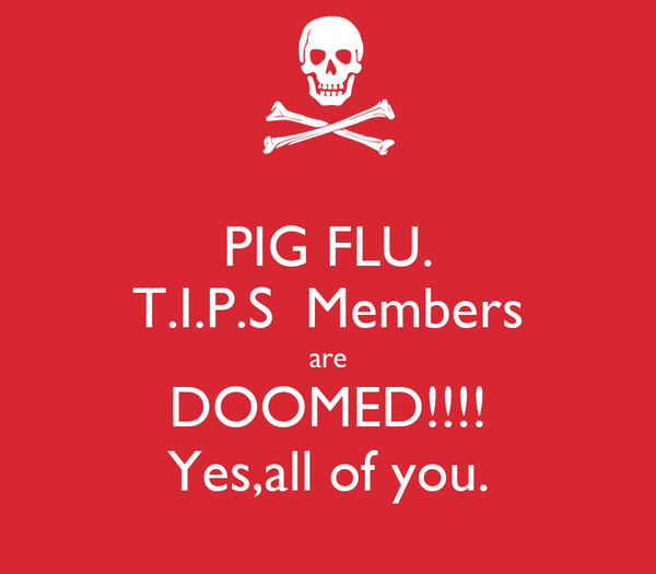 PIG FLU. T.I.P.S  Members are DOOMED!!!! Yes,all of you.