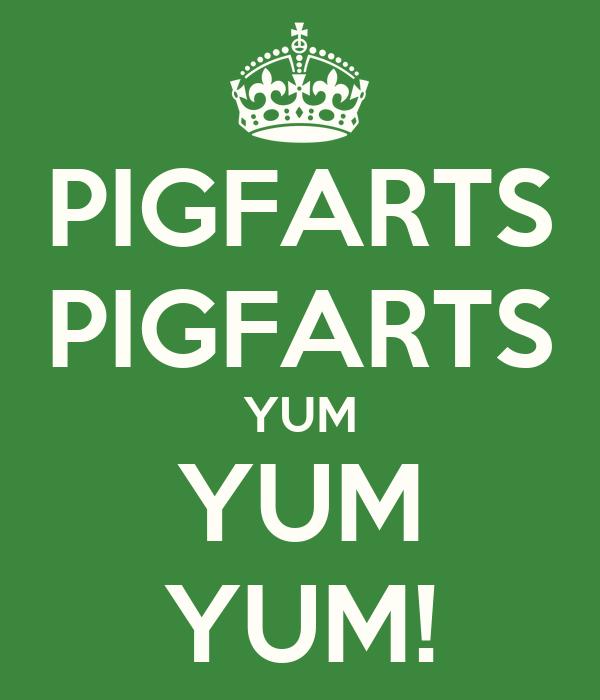 PIGFARTS PIGFARTS YUM YUM YUM!
