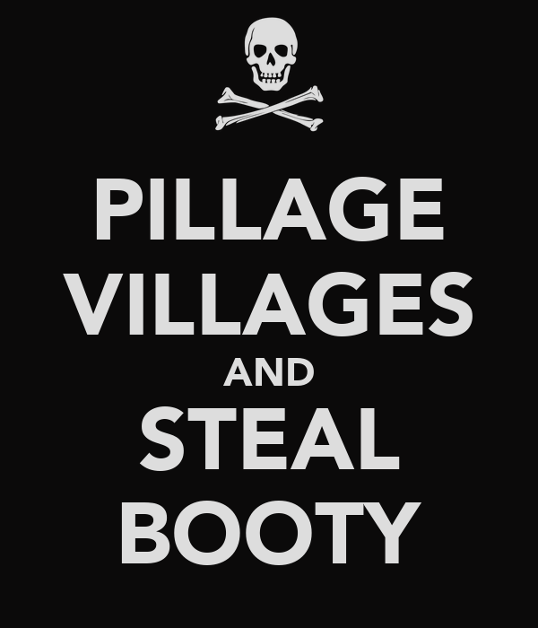 PILLAGE VILLAGES AND STEAL BOOTY