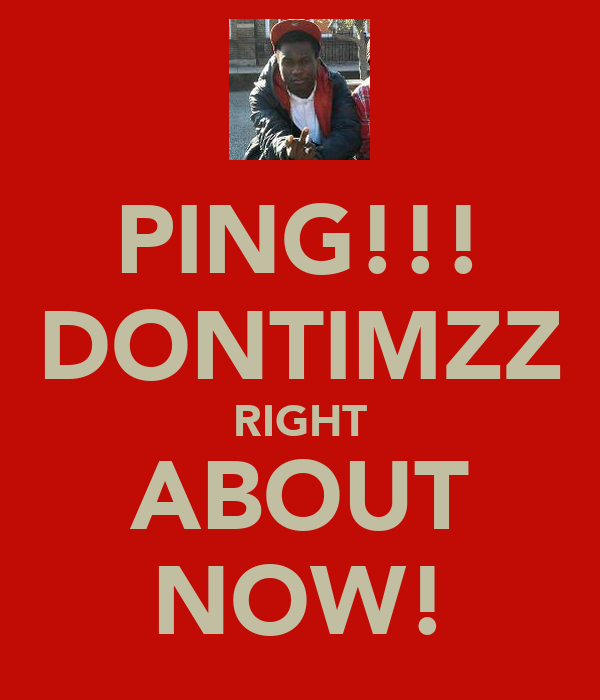 PING!!! DONTIMZZ RIGHT ABOUT NOW!
