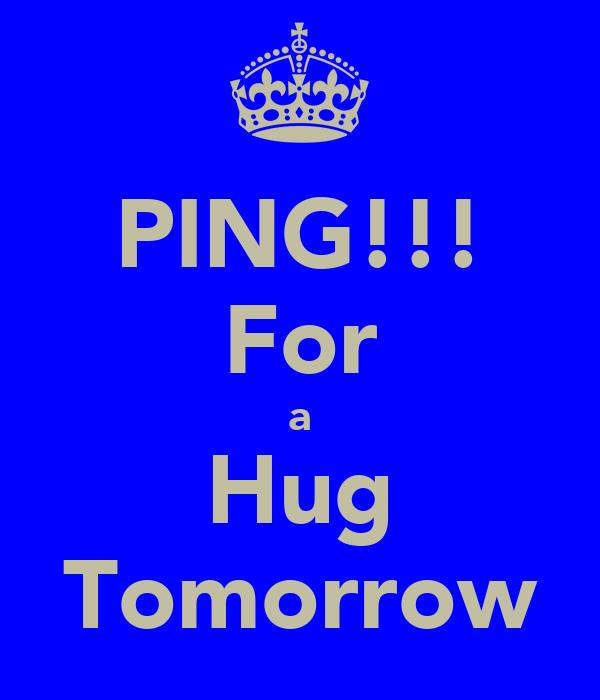 PING!!! For a Hug Tomorrow