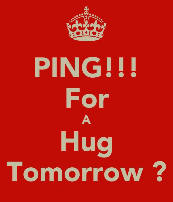 PING!!! For A Hug Tomorrow ?
