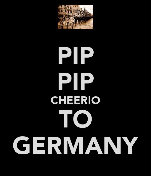 PIP PIP CHEERIO TO GERMANY