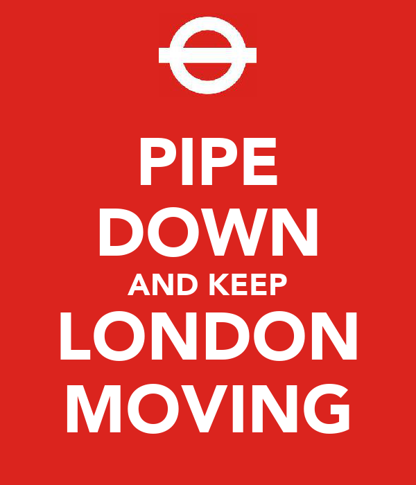 PIPE DOWN AND KEEP LONDON MOVING