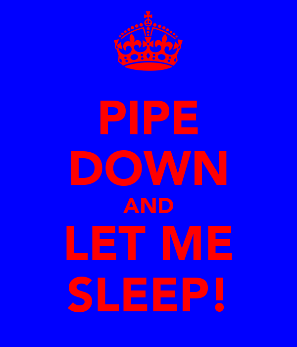 PIPE DOWN AND LET ME SLEEP!