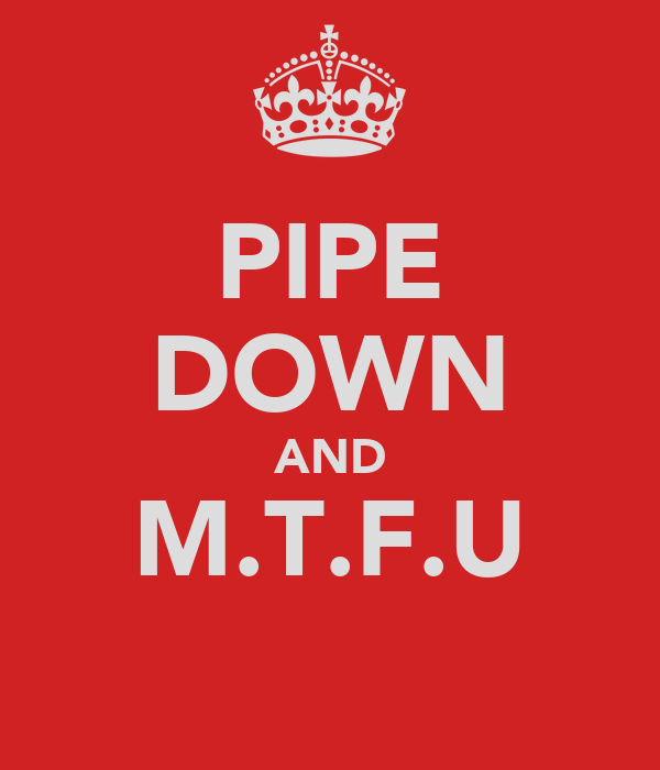 PIPE DOWN AND M.T.F.U