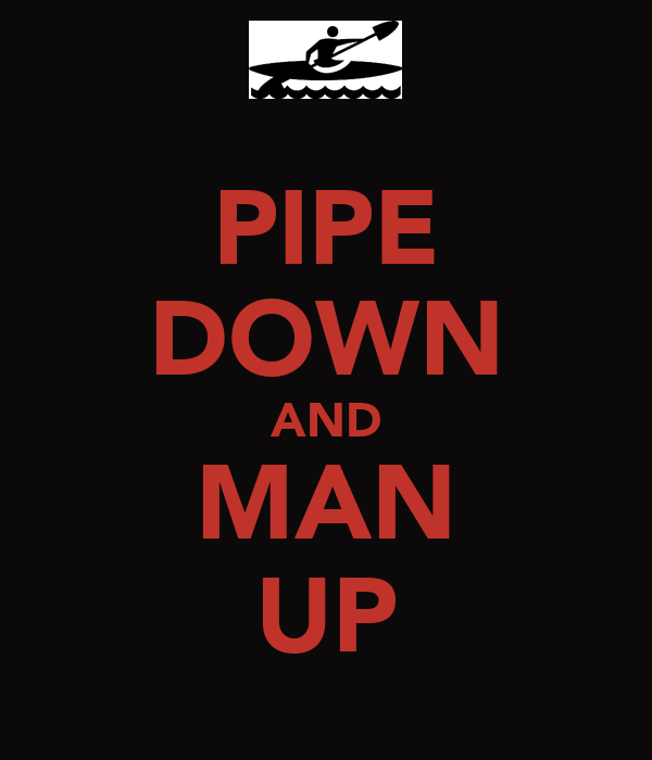 PIPE DOWN AND MAN UP