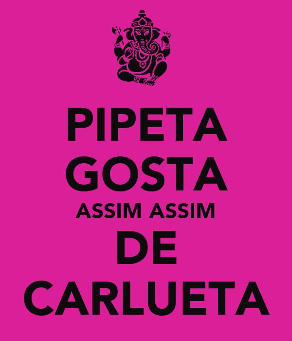 PIPETA GOSTA ASSIM ASSIM DE CARLUETA