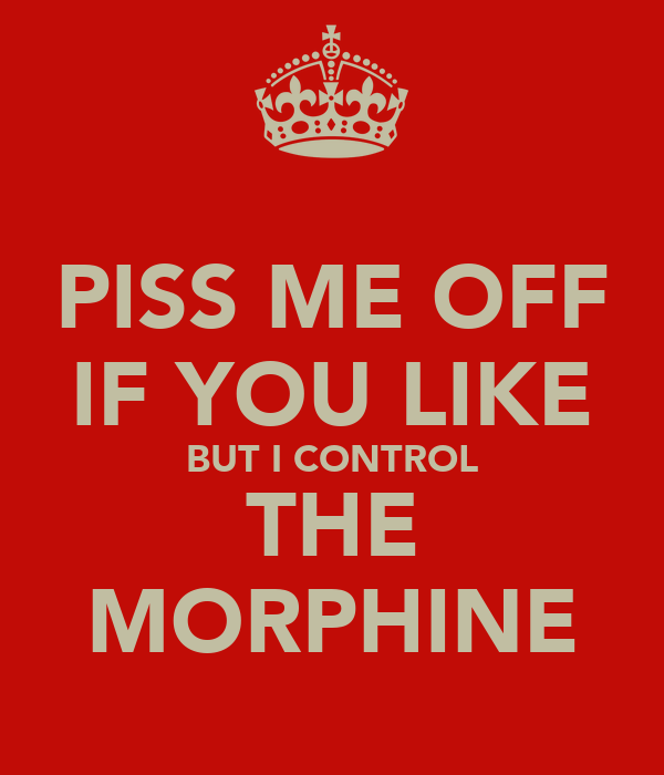 PISS ME OFF IF YOU LIKE BUT I CONTROL THE MORPHINE