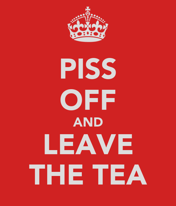 PISS OFF AND LEAVE THE TEA