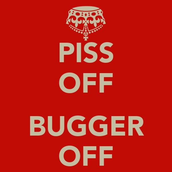 PISS OFF  BUGGER OFF