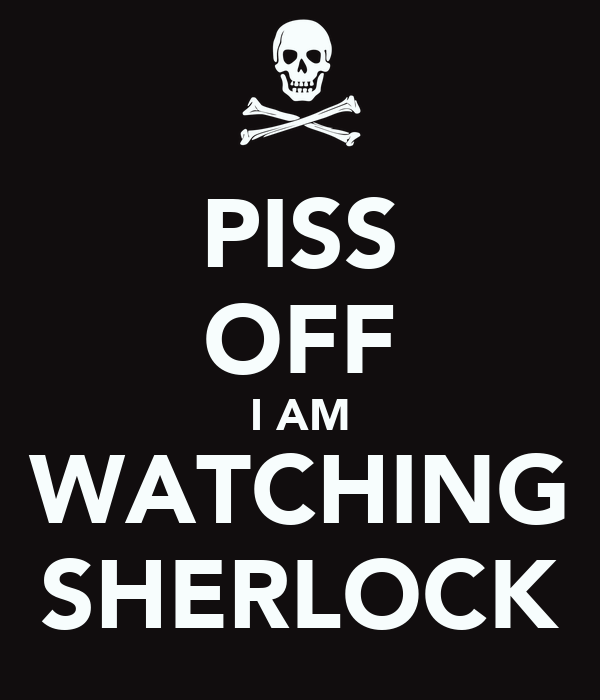 PISS OFF I AM WATCHING SHERLOCK