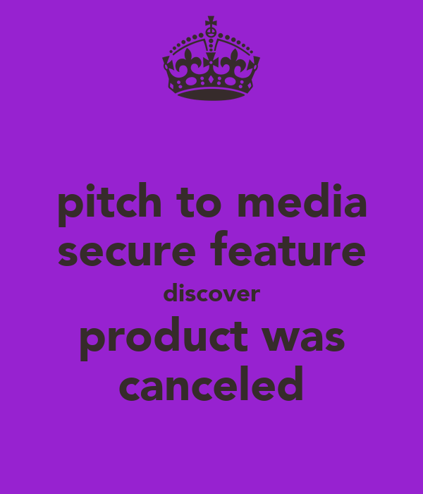 pitch to media secure feature discover product was canceled