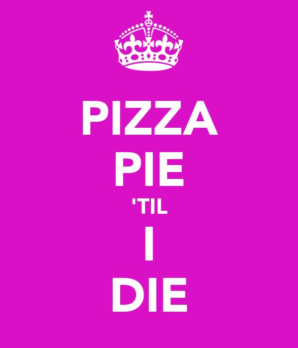 PIZZA PIE 'TIL I DIE