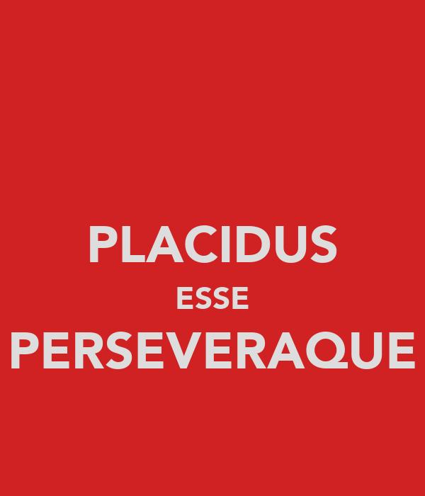 PLACIDUS ESSE PERSEVERAQUE
