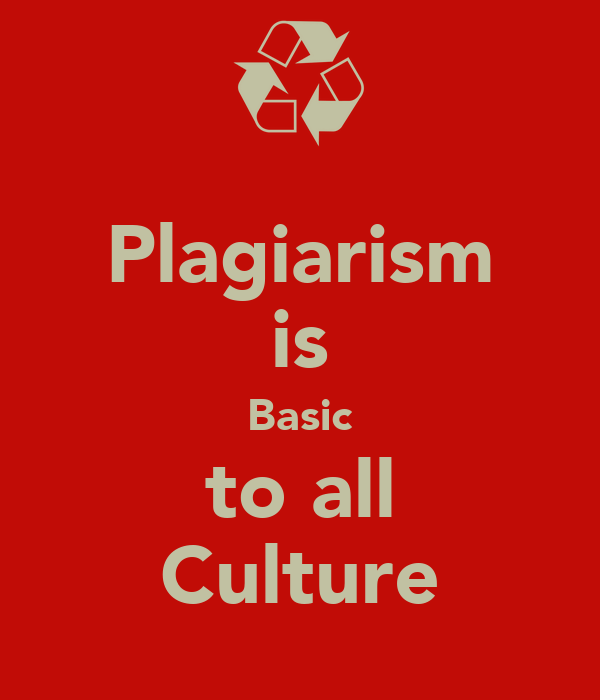 Plagiarism is Basic to all Culture