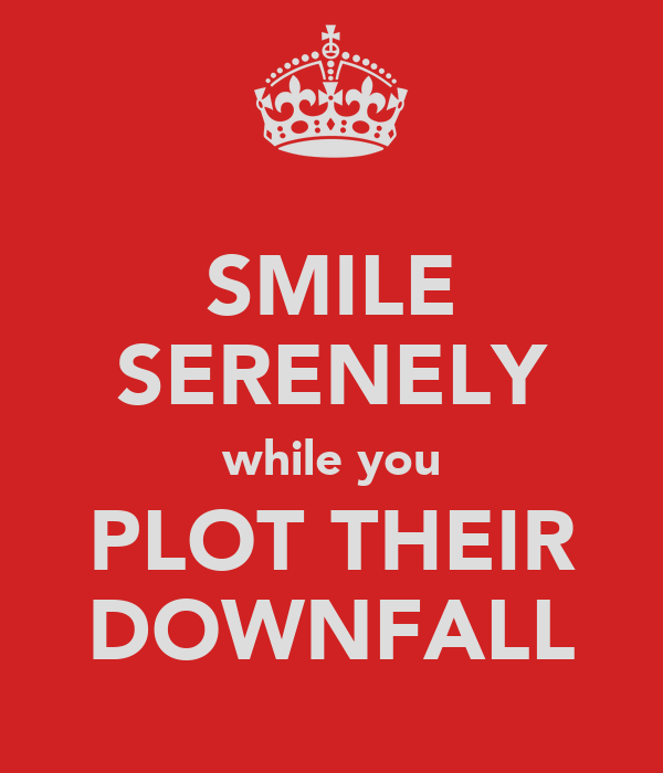 SMILE SERENELY while you PLOT THEIR DOWNFALL