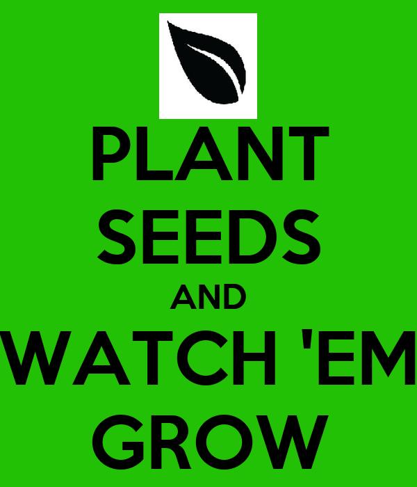 PLANT SEEDS AND WATCH 'EM GROW