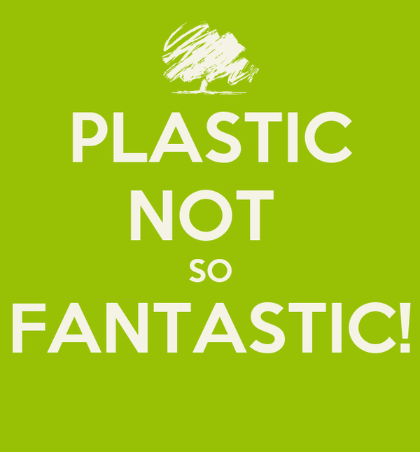 PLASTIC NOT  SO FANTASTIC!