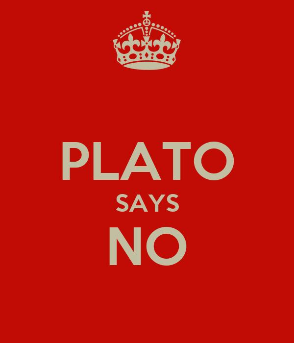 PLATO SAYS NO