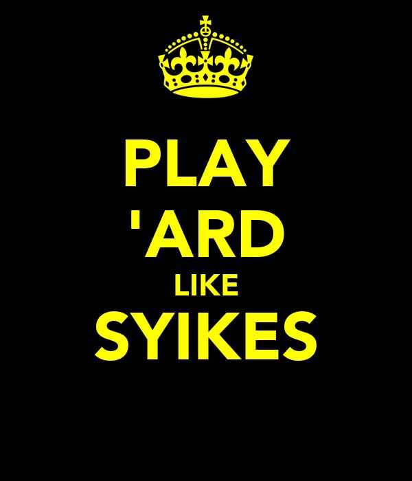 PLAY 'ARD LIKE SYIKES