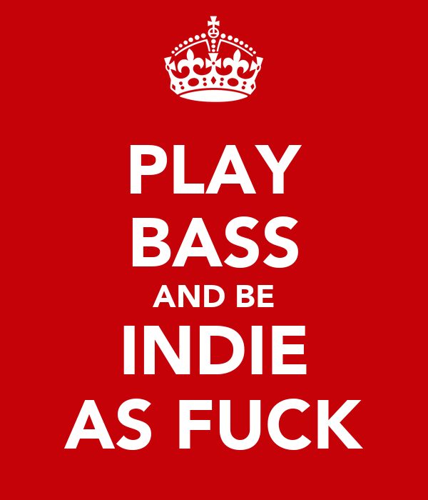 PLAY BASS AND BE INDIE AS FUCK