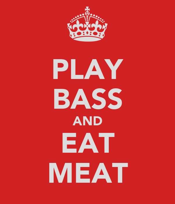 PLAY BASS AND EAT MEAT
