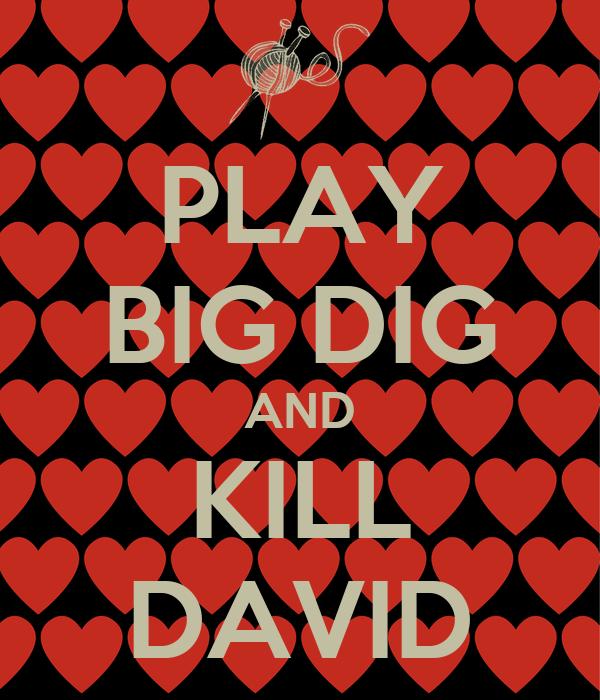 PLAY BIG DIG AND KILL DAVID