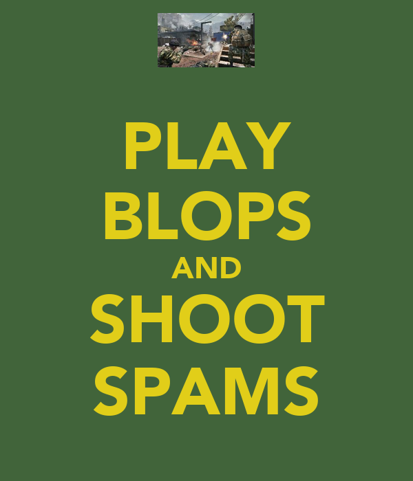PLAY BLOPS AND SHOOT SPAMS