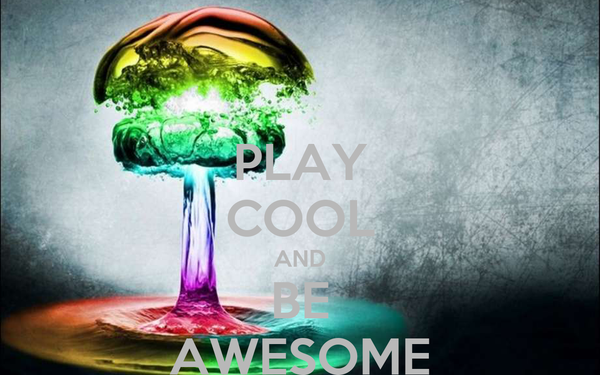 PLAY COOL AND BE AWESOME