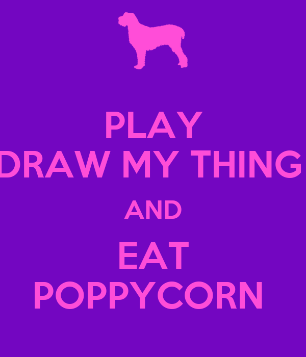 PLAY DRAW MY THING  AND EAT POPPYCORN