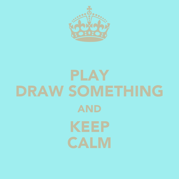 PLAY DRAW SOMETHING AND KEEP CALM