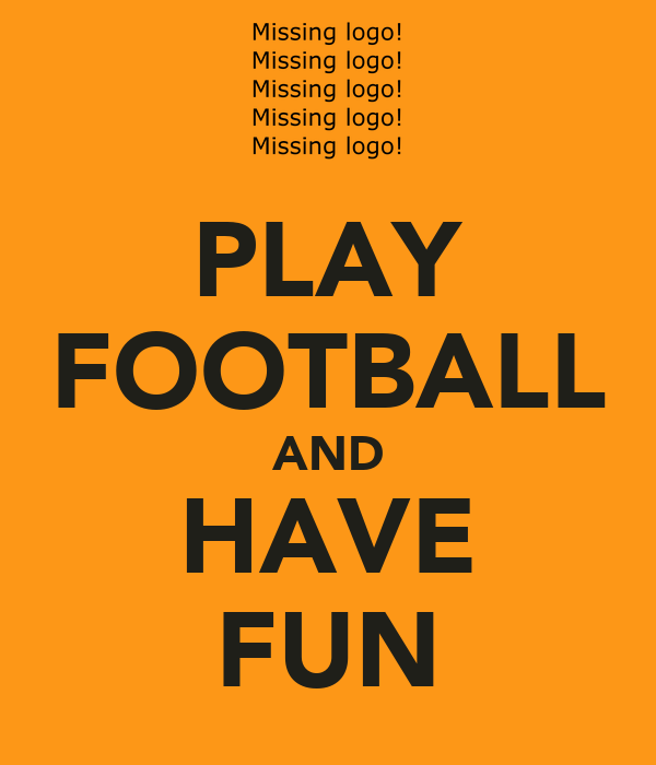 PLAY FOOTBALL AND HAVE FUN