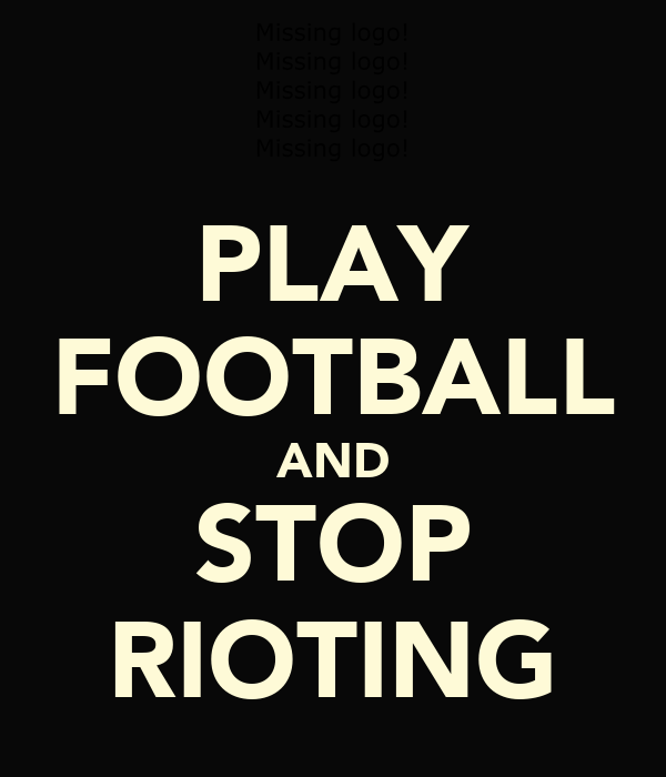 PLAY FOOTBALL AND STOP RIOTING