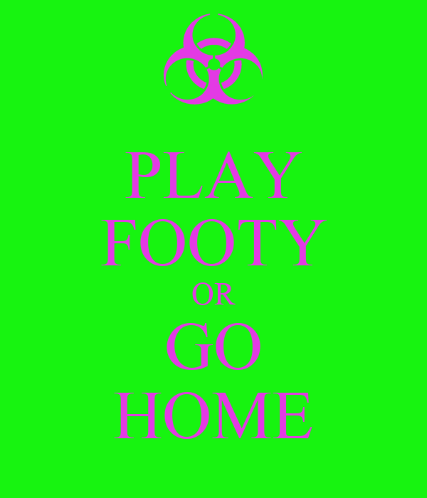 PLAY FOOTY OR GO HOME