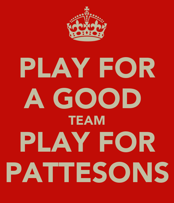 PLAY FOR A GOOD  TEAM PLAY FOR PATTESONS