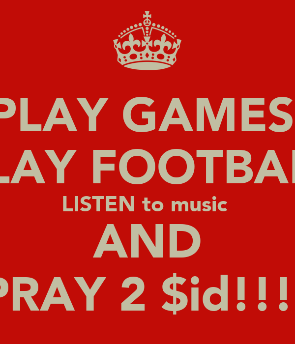 PLAY GAMES  PLAY FOOTBALL LISTEN to music  AND PRAY 2 $id!!!!