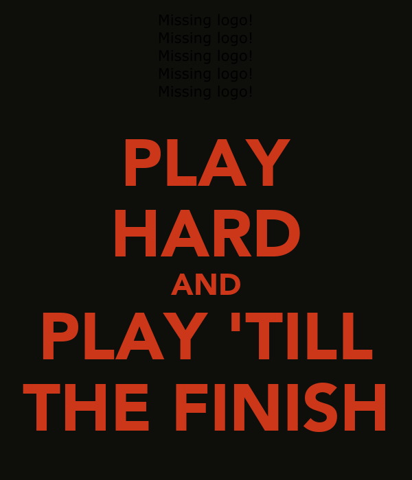 PLAY HARD AND PLAY 'TILL THE FINISH