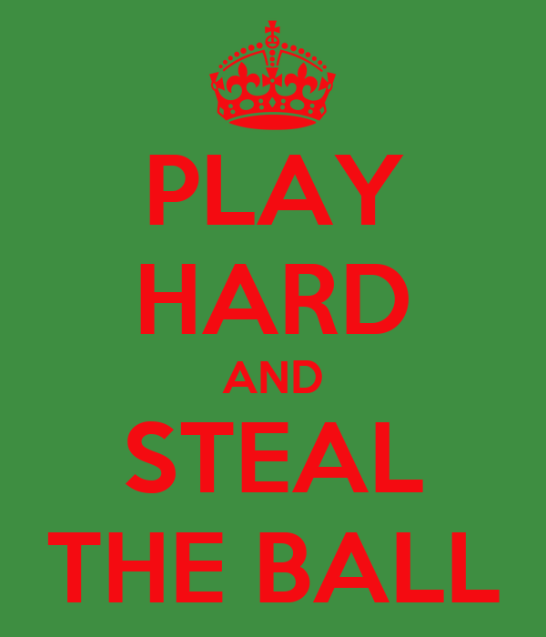 PLAY HARD AND STEAL THE BALL