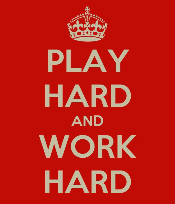 PLAY HARD AND WORK HARD
