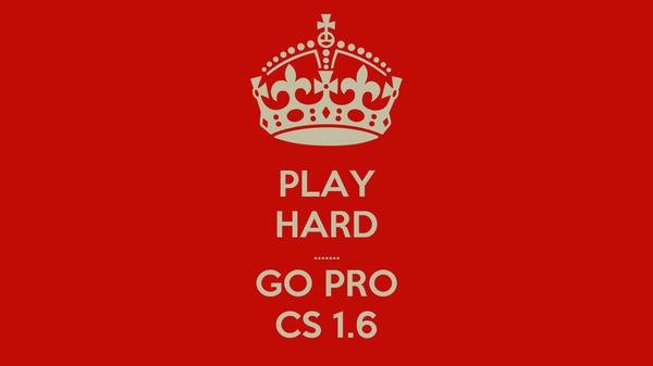 PLAY HARD ....... GO PRO CS 1.6