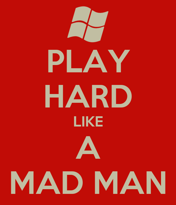 PLAY HARD LIKE A MAD MAN