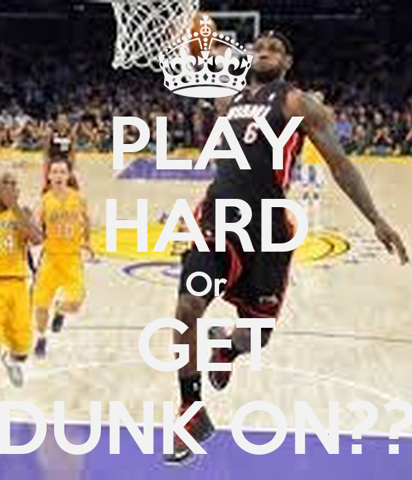 PLAY HARD Or GET DUNK ON??