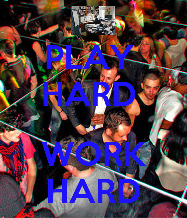 PLAY  HARD  , WORK HARD