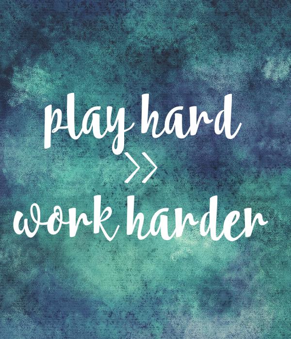 play hard >> work harder