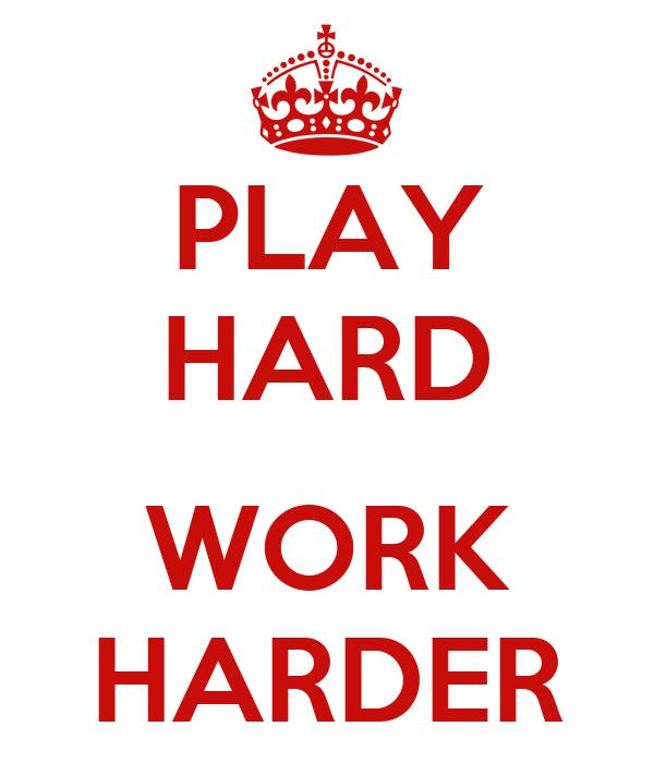 PLAY HARD  WORK HARDER