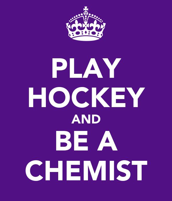 PLAY HOCKEY AND BE A CHEMIST