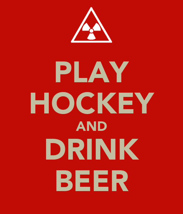 PLAY HOCKEY AND DRINK BEER