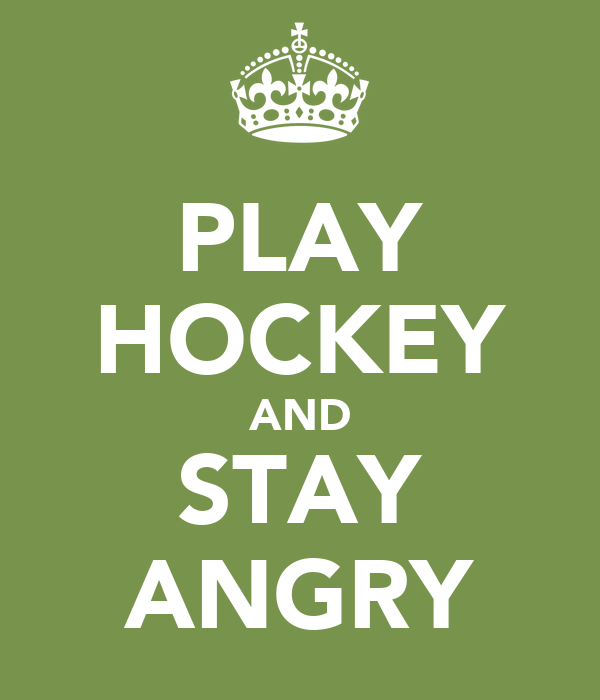 PLAY HOCKEY AND STAY ANGRY